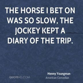 Henny Youngman - The horse I bet on was so slow, the jockey kept a ...