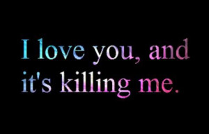 http://quotespictures.com/i-love-you-and-its-killing-me-love-quote/
