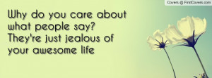 Why do you care about what people say?They're just jealous of your ...