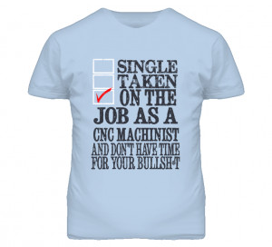 Single Taken On The Job As A CNC Machinist Funny T Shirt