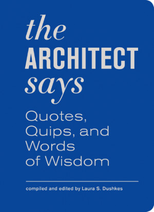The Architect Says: A Compendium of Quotes, Quips, and Words of Wisdom ...