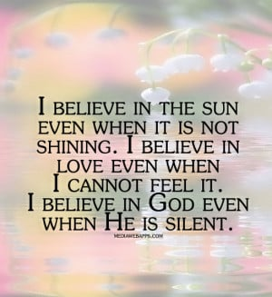 believe in the sun even when it is not shining. I believe in love ...