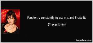 People try constantly to use me, and I hate it. - Tracey Emin