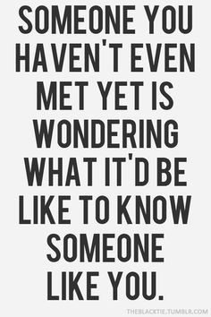 Someone you haven't met yet is wondering what it'd be like to know ...