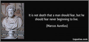 ... man should fear, but he should fear never beginning to live. - Marcus