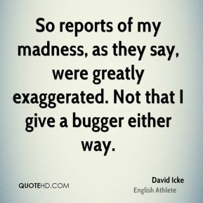 So reports of my madness, as they say, were greatly exaggerated. Not ...