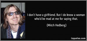 ... do know a woman who'd be mad at me for saying that. - Mitch Hedberg