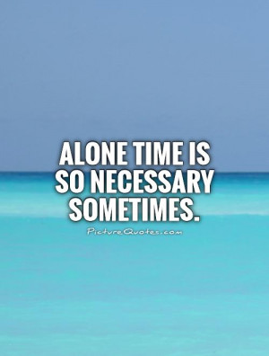 Alone time is so necessary sometimes Picture Quote #1