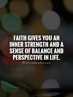 Faith gives you an inner strength and a sense of balance and ...