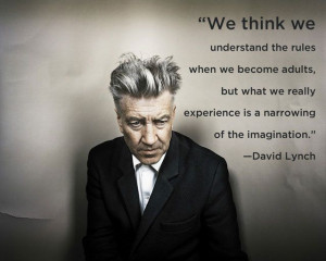 David Lynch quote - the narrowing of imagination as we grow up.