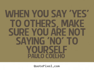 When you say 'Yes' to others, make sure you are not saying 'No' to ...