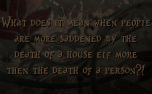 ... saddened by the death of a house elf more then the death of a person
