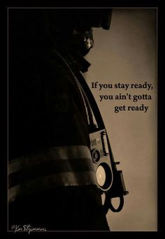 Firefighting:If you stay ready ,you ain't gotta get ready .