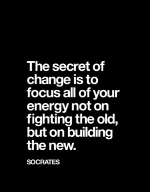 ... energy not on fighting the old, but on building the new.