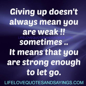 ... are weak!!sometimes..It means that you are strong enough to let go
