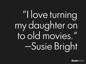 susie bright quotes i love turning my daughter on to old movies susie