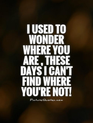 used to wonder where you are , these days I can't find where you're ...