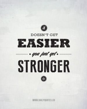 It Doesn't Get Easier, You Just Get Stronger.