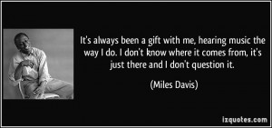 It's always been a gift with me, hearing music the way I do. I don't ...