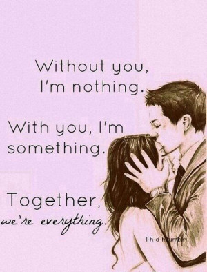 ... you I'm nothing. With you I'm something. Together we're everything