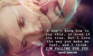 ... But I love the way you make me feel, and I think I'm falling for you