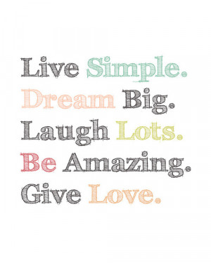 Dream big. Laugh lots. Be amazing. Give love. - Best Quotes About Life