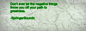 ... negative things throw you off your path to greatness. -SpringerSoundz