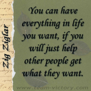... , if you will just help other people get what they want. ~Zig Ziglar