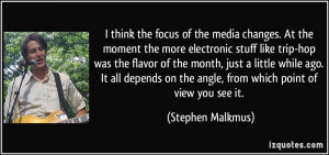 the focus of the media changes. At the moment the more electronic ...