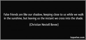 False friends are like our shadow, keeping close to us while we walk ...