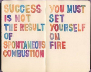 Quote. Success is not the result of spontaneous combustion. You ...
