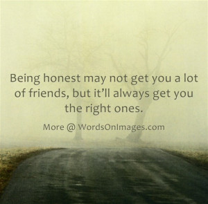 ... not get you a lot of friends, but it will always get you the right