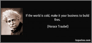 If the world is cold, make it your business to build fires. - Horace ...