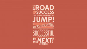 The road to success for 99% of people isn't a jump, it's a steady ...