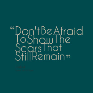 don t be afraid to show the scars that still remain quotes from rakad ...