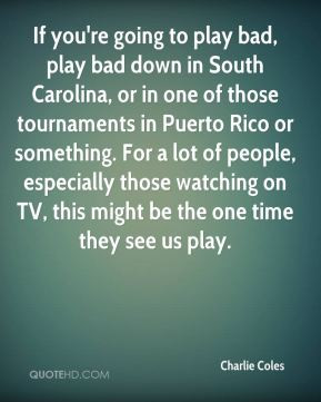 Coles - If you're going to play bad, play bad down in South Carolina ...