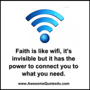 Faith is like wifi, it's invisible but it has the power to