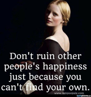 Don't ruin other people's happiness just because you can't find your ...