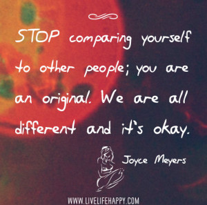 Stop comparing yourself to other people; you are an original. We are ...