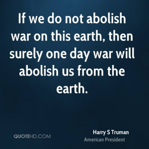 do not abolish war on this earth, then surely one day war will abolish ...