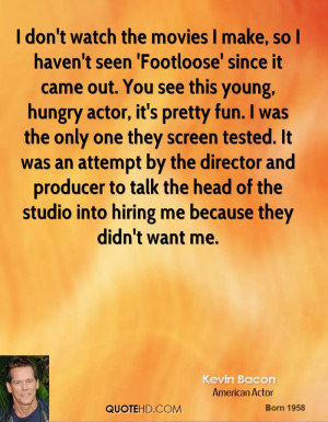 don't watch the movies I make, so I haven't seen 'Footloose' since ...