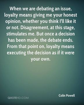 Colin Powell - When we are debating an issue, loyalty means giving me ...