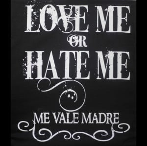 love_me_or_hate_me_me_vale_madre.jpg