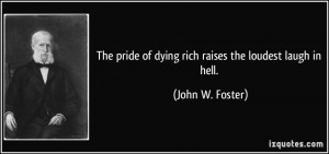 pride of dying rich raises the loudest laugh in hell John W Foster