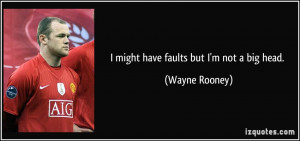 might have faults but I'm not a big head. - Wayne Rooney