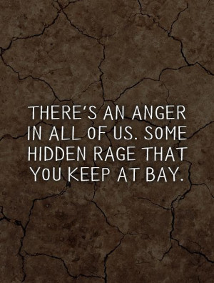There's an anger in all of us. Some hidden rage that you keep at bay ...