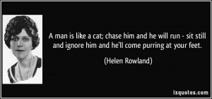 man is like a cat; chase him and he will run - sit still and ignore ...