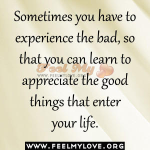 ... bad, so that you can learn to appreciate the good things that enter