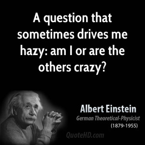 ... question that sometimes drives me hazy: am I or are the others crazy