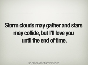 ... May Collide, But I'll Love You Until The End of Time ~ Love Quote